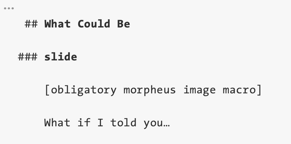 "Screenshot of part of a text editor containing some text from the draft of a talk I'm working on. The text has an image placeholder with the label ""obligatory morpheus image macro"" and then a phrase I guess I'd say along with this slide: ""What if I told you…"""